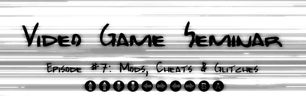 Video Game Seminar – Podcast #7 Mods, Cheats & Glitches